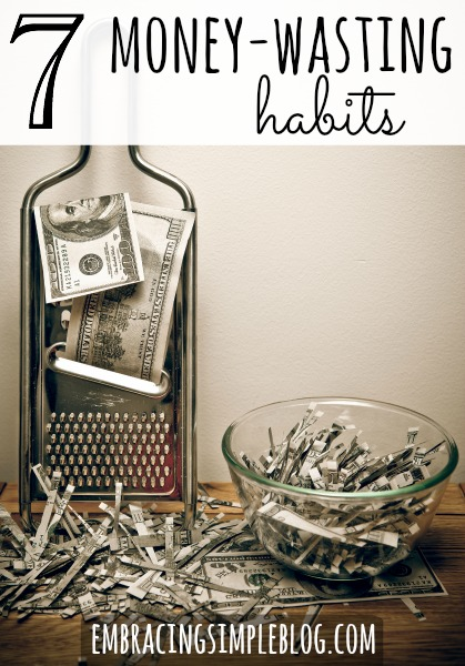 7 money-wasting habits you should consider eliminating from your life today!  Click to see how you can save money by putting these habits to rest. Visit www.embracingsimpleblog.com for the full list.