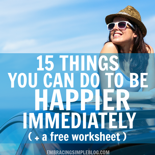 15 Things You Can Do To Be Happier Immediately (+ Free Worksheet) - Embracing Simple
